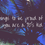 Things to be proud of if you are a 90's kid