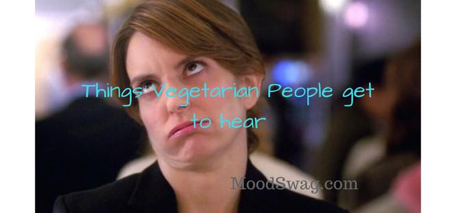 Things Vegetarian People get to hear