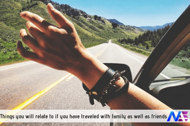 Things you will relate to if you have traveled with family as well as friends