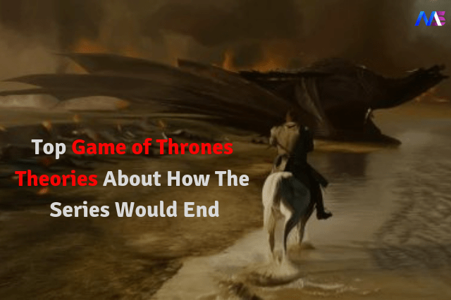 Top Game of Thrones Theories About How The Series Would End