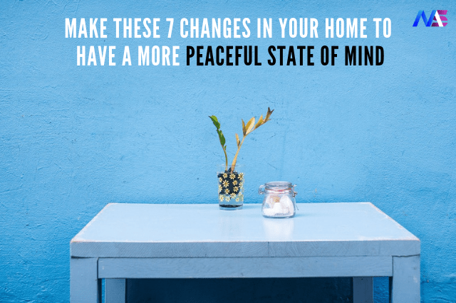 Make these 7 Changes in your home to have a more peaceful state of mind