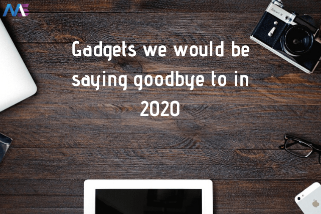 Gadgets we would be saying goodbye to in 2020